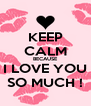KEEP CALM BECAUSE I LOVE YOU SO MUCH ! - Personalised Poster A4 size