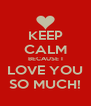 KEEP CALM BECAUSE I LOVE YOU SO MUCH! - Personalised Poster A4 size