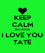 KEEP CALM BECAUSE I LOVE YOU TATE - Personalised Poster A4 size