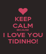 KEEP CALM BECAUSE I LOVE YOU TIDINHO! - Personalised Poster A4 size