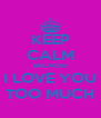 KEEP CALM BECAUSE I LOVE YOU TOO MUCH - Personalised Poster A4 size