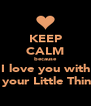 KEEP CALM because I love you with all your Little Things - Personalised Poster A4 size