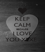 KEEP CALM BECAUSE I LOVE YOU XEXE  - Personalised Poster A4 size