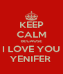KEEP CALM BECAUSE I LOVE YOU YENIFER  - Personalised Poster A4 size