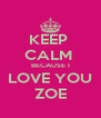 KEEP  CALM  BECAUSE I LOVE YOU ZOE - Personalised Poster A4 size