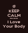 KEEP CALM Because I Love Your Body - Personalised Poster A4 size