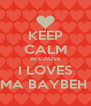 KEEP CALM BECAUSE I LOVES MA BAYBEH  - Personalised Poster A4 size