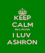 KEEP CALM BECAUSE I LUV  ASHRON - Personalised Poster A4 size