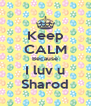 Keep CALM Because I luv u Sharod - Personalised Poster A4 size