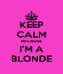 KEEP CALM BECAUSE I'M A BLONDE - Personalised Poster A4 size