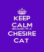 KEEP CALM BECAUSE I'M A CHESIRE CAT  - Personalised Poster A4 size
