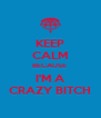 KEEP CALM BECAUSE  I'M A CRAZY BITCH - Personalised Poster A4 size