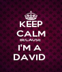KEEP CALM BECAUSE  I'M A  DAVID  - Personalised Poster A4 size