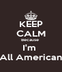KEEP CALM Because  I'm  All American - Personalised Poster A4 size
