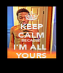 KEEP CALM BECAUSE  I'M ALL  YOURS - Personalised Poster A4 size