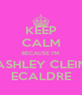 KEEP CALM BECAUSE I'M ASHLEY CLEIN ECALDRE - Personalised Poster A4 size