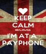 KEEP CALM BECAUSE I'M AT A  PAYPHONE - Personalised Poster A4 size