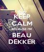 KEEP CALM BECAUSE I'M BEAU DEKKER - Personalised Poster A4 size
