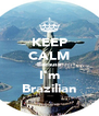 KEEP CALM Because I'm Brazilian - Personalised Poster A4 size