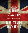 KEEP CALM BECAUSE I'M BRITISH BABY! - Personalised Poster A4 size