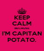 KEEP CALM BECAUSE I'M CAPITAN POTATO. - Personalised Poster A4 size