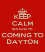 KEEP CALM BECAUSE I'M COMING TO DAYTON - Personalised Poster A4 size