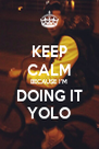 KEEP CALM BECAUSE I'M DOING IT YOLO - Personalised Poster A4 size