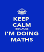 KEEP  CALM BECAUSE I'M DOING MATHS - Personalised Poster A4 size