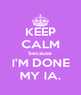 KEEP CALM because I'M DONE MY IA. - Personalised Poster A4 size