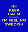 KEEP CALM BECAUSE I'M FEELING SWEDISH - Personalised Poster A4 size