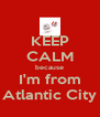 KEEP CALM because I'm from Atlantic City - Personalised Poster A4 size