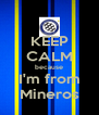 KEEP CALM because I'm from Mineros - Personalised Poster A4 size