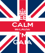 KEEP CALM BECAUSE I'M GAIA - Personalised Poster A4 size