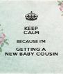 KEEP CALM BECAUSE I'M GETTING A NEW BABY COUSIN - Personalised Poster A4 size