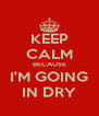 KEEP CALM BECAUSE I'M GOING IN DRY - Personalised Poster A4 size