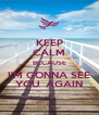 KEEP CALM BECAUSE I'M GONNA SEE YOU  AGAIN - Personalised Poster A4 size