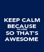 KEEP CALM BECAUSE I'M HERE SO THAT'S AWESOME - Personalised Poster A4 size