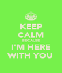 KEEP CALM BECAUSE I'M HERE WITH YOU - Personalised Poster A4 size