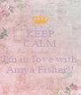KEEP CALM Because I'm in love with Amya Fisher!! - Personalised Poster A4 size