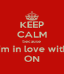 KEEP CALM because i'm in love with ON - Personalised Poster A4 size