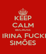 KEEP CALM BECAUSE I´M IRINA FUCKING SIMÕES - Personalised Poster A4 size
