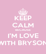 KEEP CALM BECAUSE I'M LOVE WITH BRYSON - Personalised Poster A4 size