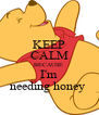 KEEP CALM BECAUSE  I'm needing honey  - Personalised Poster A4 size