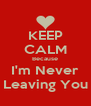 KEEP CALM Because I'm Never  Leaving You  - Personalised Poster A4 size