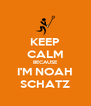 KEEP CALM BECAUSE I'M NOAH SCHATZ - Personalised Poster A4 size