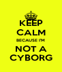 KEEP CALM BECAUSE I'M NOT A CYBORG - Personalised Poster A4 size