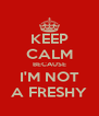 KEEP CALM BECAUSE I'M NOT A FRESHY - Personalised Poster A4 size