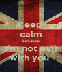 Keep  calm because I'm not evil with you  - Personalised Poster A4 size