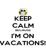 KEEP CALM BECAUSE I'M ON VACATIONS! - Personalised Poster A4 size