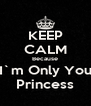 KEEP CALM Because I`m Only You Princess - Personalised Poster A4 size